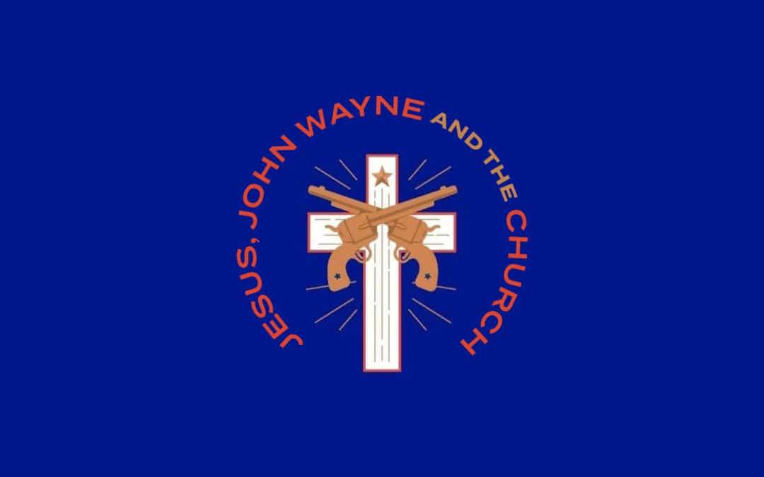 Jesus, John Wayne and the church